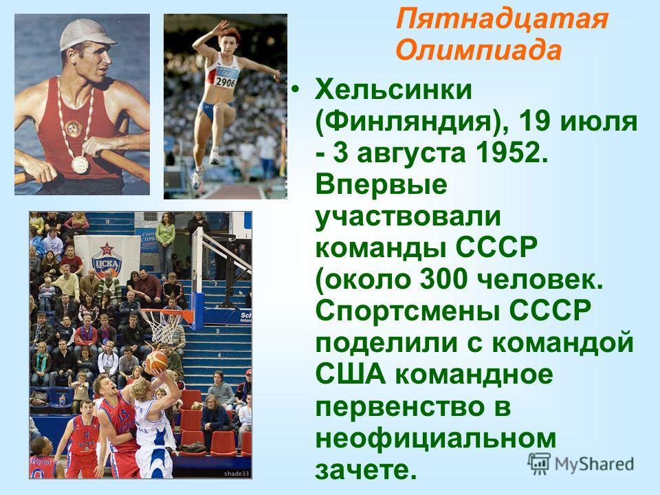 Пятнадцатая Олимпиада Хельсинки (Финляндия), 19 июля - 3 августа 1952. Впервые участвовали команды СССР (около 300 человек. Спортсмены СССР поделили с командой США командное первенство в неофициальном зачете.
