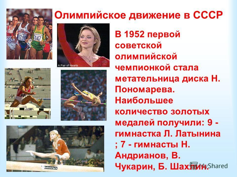 Олимпийское движение в СССР В 1952 первой советской олимпийской чемпионкой стала метательница диска Н. Пономарева. Наибольшее количество золотых медалей получили: 9 - гимнастка Л. Латынина ; 7 - гимнасты Н. Андрианов, В. Чукарин, Б. Шахлин.