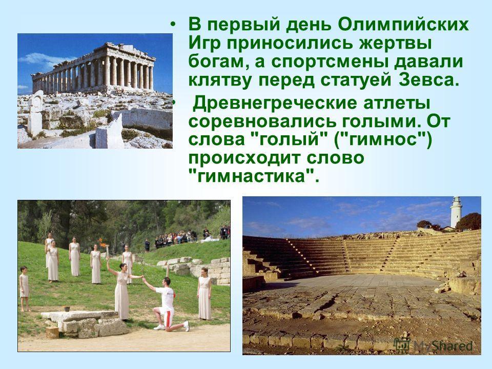 В первый день Олимпийских Игр приносились жертвы богам, а спортсмены давали клятву перед статуей Зевса. Древнегреческие атлеты соревновались голыми. От слова голый (гимнос) происходит слово гимнастика.