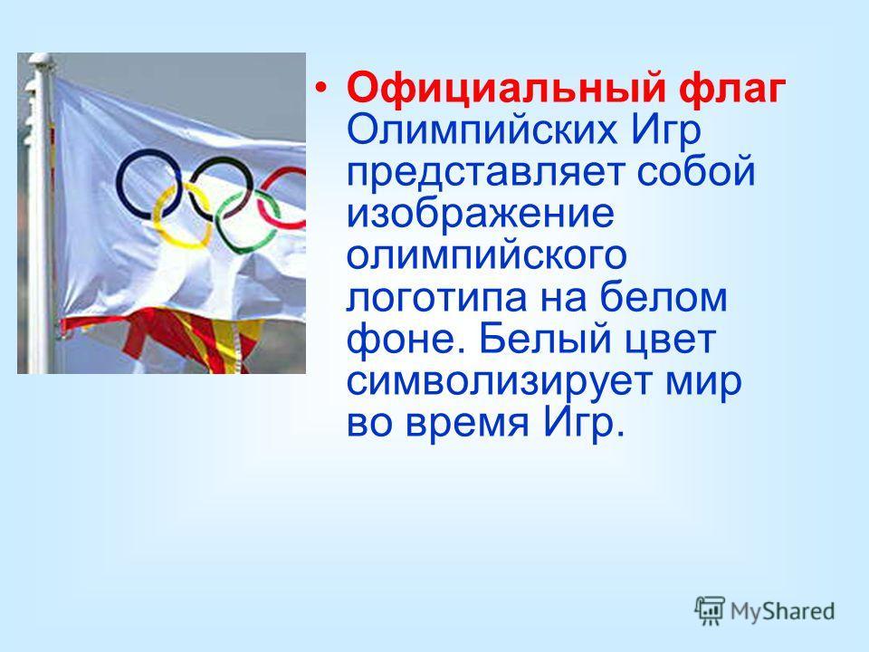 Официальный флаг Олимпийских Игр представляет собой изображение олимпийского логотипа на белом фоне. Белый цвет символизирует мир во время Игр.