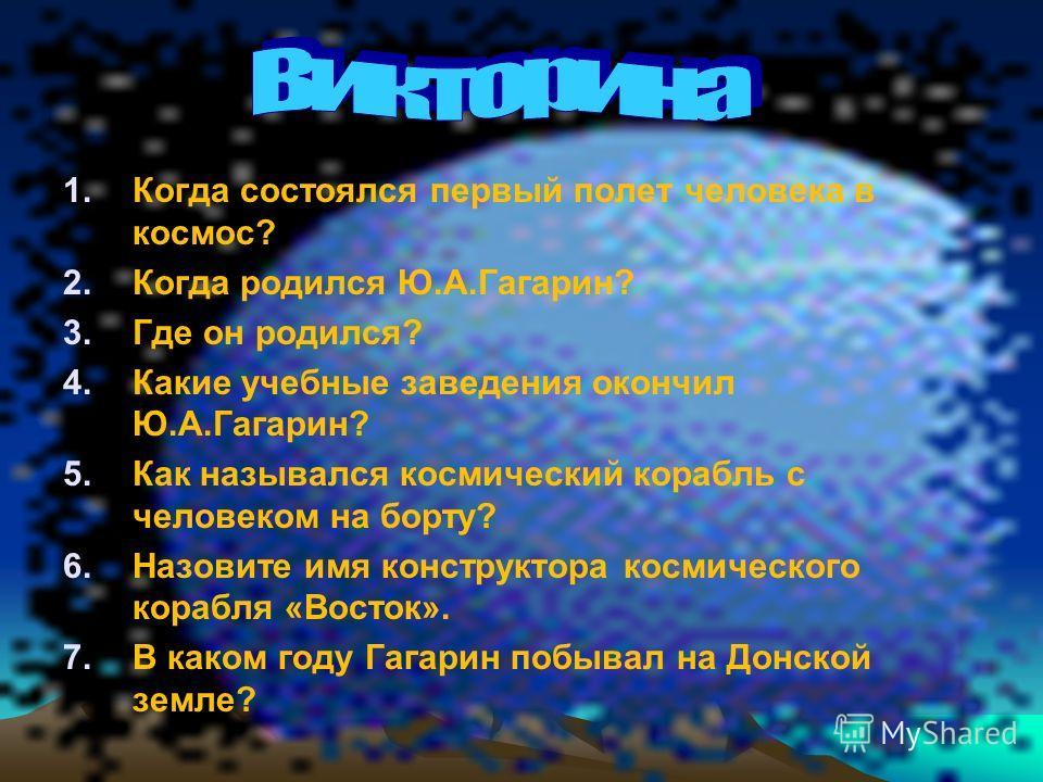1. Когда состоялся первый полет человека в космос? 2. Когда родился Ю.А.Гагарин? 3. Где он родился? 4. Какие учебные заведения окончил Ю.А.Гагарин? 5. Как назывался космический корабль с человеком на борту? 6. Назовите имя конструктора космического к