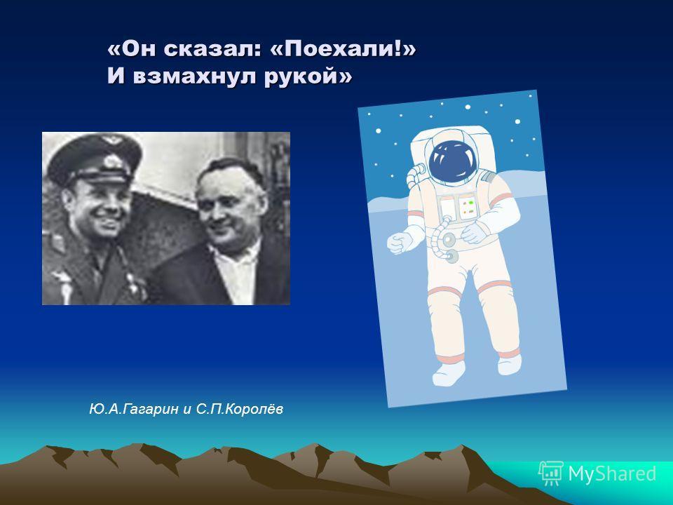 «Он сказал: «Поехали!» И взмахнул рукой» Ю.А.Гагарин и С.П.Королёв
