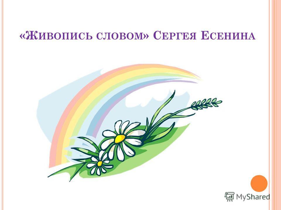 «Ж ИВОПИСЬ СЛОВОМ » С ЕРГЕЯ Е СЕНИНА