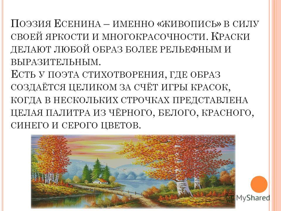 П ОЭЗИЯ Е СЕНИНА – ИМЕННО « ЖИВОПИСЬ » В СИЛУ СВОЕЙ ЯРКОСТИ И МНОГОКРАСОЧНОСТИ. К РАСКИ ДЕЛАЮТ ЛЮБОЙ ОБРАЗ БОЛЕЕ РЕЛЬЕФНЫМ И ВЫРАЗИТЕЛЬНЫМ. Е СТЬ У ПОЭТА СТИХОТВОРЕНИЯ, ГДЕ ОБРАЗ СОЗДАЁТСЯ ЦЕЛИКОМ ЗА СЧЁТ ИГРЫ КРАСОК, КОГДА В НЕСКОЛЬКИХ СТРОЧКАХ ПРЕД