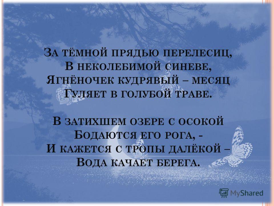 З А ТЁМНОЙ ПРЯДЬЮ ПЕРЕЛЕСИЦ, В НЕКОЛЕБИМОЙ СИНЕВЕ, Я ГНЁНОЧЕК КУДРЯВЫЙ – МЕСЯЦ Г УЛЯЕТ В ГОЛУБОЙ ТРАВЕ. В ЗАТИХШЕМ ОЗЕРЕ С ОСОКОЙ Б ОДАЮТСЯ ЕГО РОГА, - И КАЖЕТСЯ С ТРОПЫ ДАЛЁКОЙ – В ОДА КАЧАЕТ БЕРЕГА.