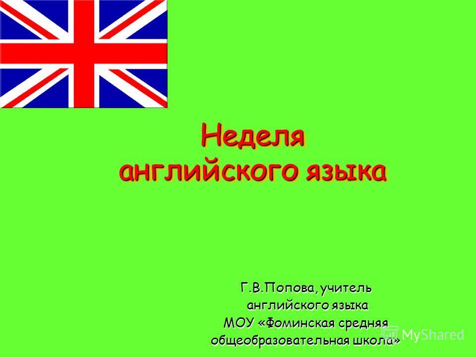 Неделя английского языка Неделя английского языка Г.В.Попова, учитель английского языка МОУ «Фоминская средняя общеобразовательная школа»