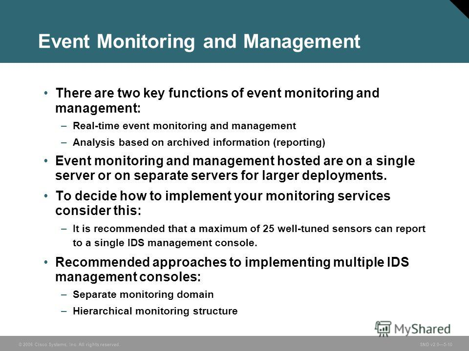 © 2006 Cisco Systems, Inc. All rights reserved. SND v2.05-10 Event Monitoring and Management There are two key functions of event monitoring and management: –Real-time event monitoring and management –Analysis based on archived information (reporting