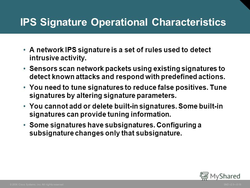 © 2006 Cisco Systems, Inc. All rights reserved. SND v2.05-19 IPS Signature Operational Characteristics A network IPS signature is a set of rules used to detect intrusive activity. Sensors scan network packets using existing signatures to detect known