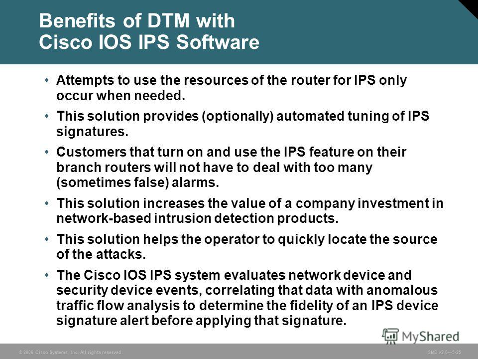 © 2006 Cisco Systems, Inc. All rights reserved. SND v2.05-25 Benefits of DTM with Cisco IOS IPS Software Attempts to use the resources of the router for IPS only occur when needed. This solution provides (optionally) automated tuning of IPS signature