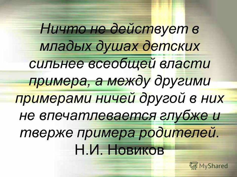 Ничто не действует в младых душах детских сильнее всеобщей власти примера, а между другими примерами ничей другой в них не впечатлевается глубже и тверже примера родителей. Н.И. Новиков