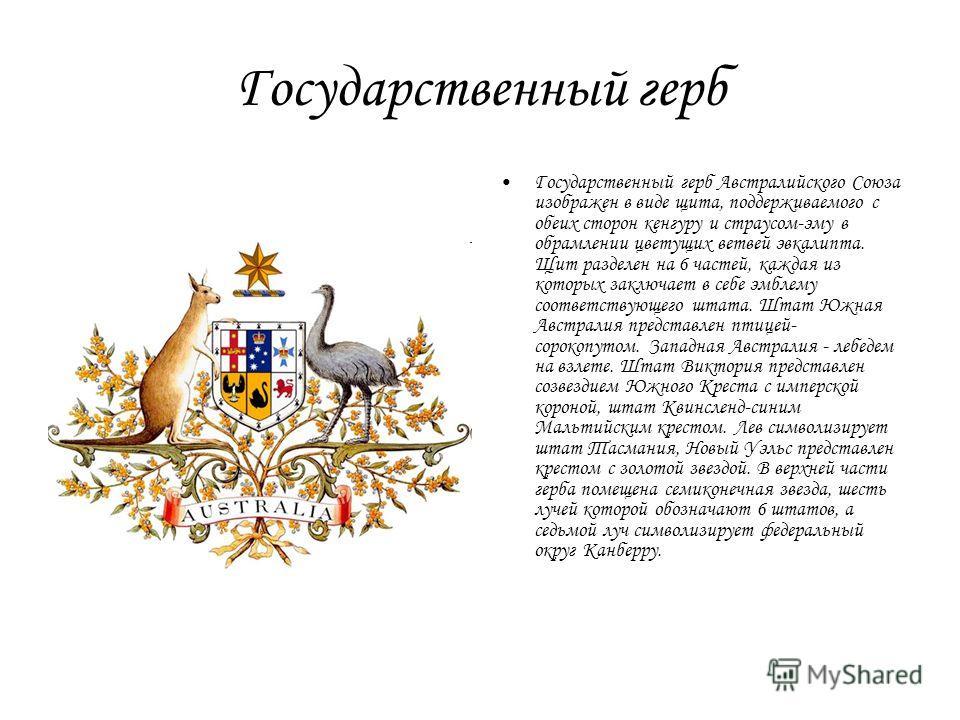 Государственный герб Государственный герб Австралийского Союза изображен в виде щита, поддерживаемого с обеих сторон кенгуру и страусом-эму в обрамлении цветущих ветвей эвкалипта. Щит разделен на 6 частей, каждая из которых заключает в себе эмблему с