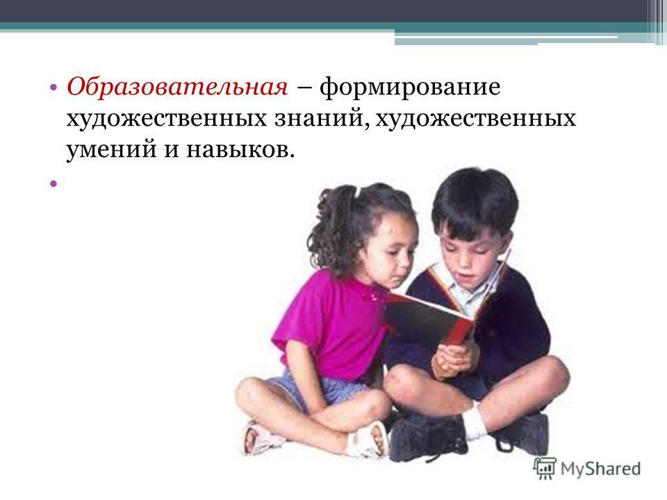 Образовательная – формирование художественных знаний, художественных умений и навыков.