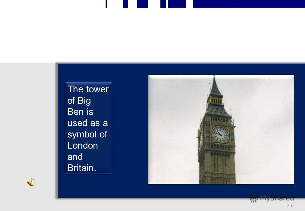34 The sound of Big Ben is well-known all over the world because it is broadcasted by the BBC.