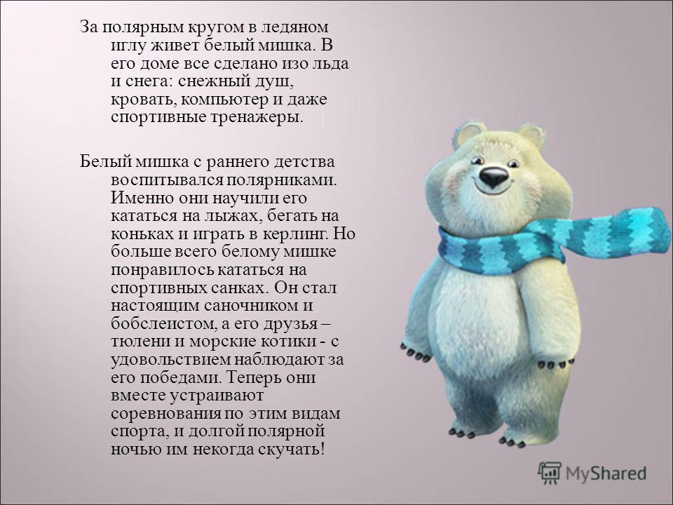 За полярным кругом в ледяном иглу живет белый мишка. В его доме все сделано изо льда и снега : снежный душ, кровать, компьютер и даже спортивные тренажеры. Белый мишка с раннего детства воспитывался полярниками. Именно они научили его кататься на лыж