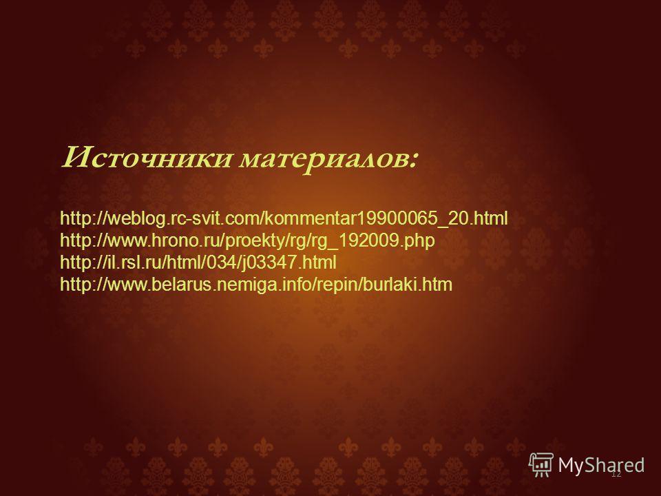 Источники материалов: http://weblog.rc-svit.com/kommentar19900065_20. html http://www.hrono.ru/proekty/rg/rg_192009. php http://il.rsl.ru/html/034/j03347. html http://www.belarus.nemiga.info/repin/burlaki.htm 12