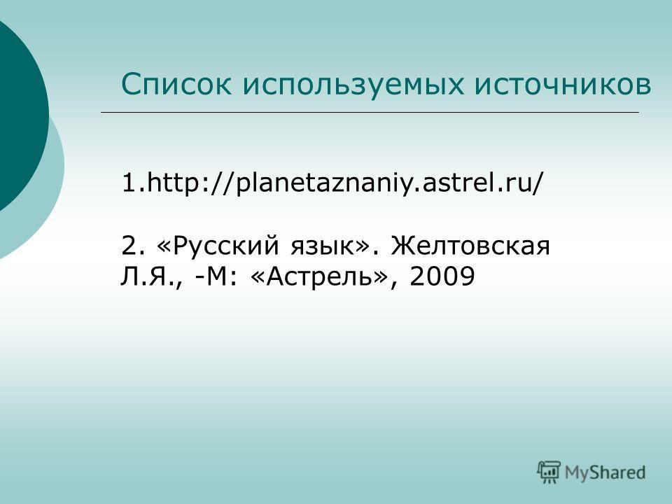 Список используемых источников 1.http://planetaznaniy.astrel.ru/ 2. «Русский язык». Желтовская Л.Я., -М: «Астрель», 2009