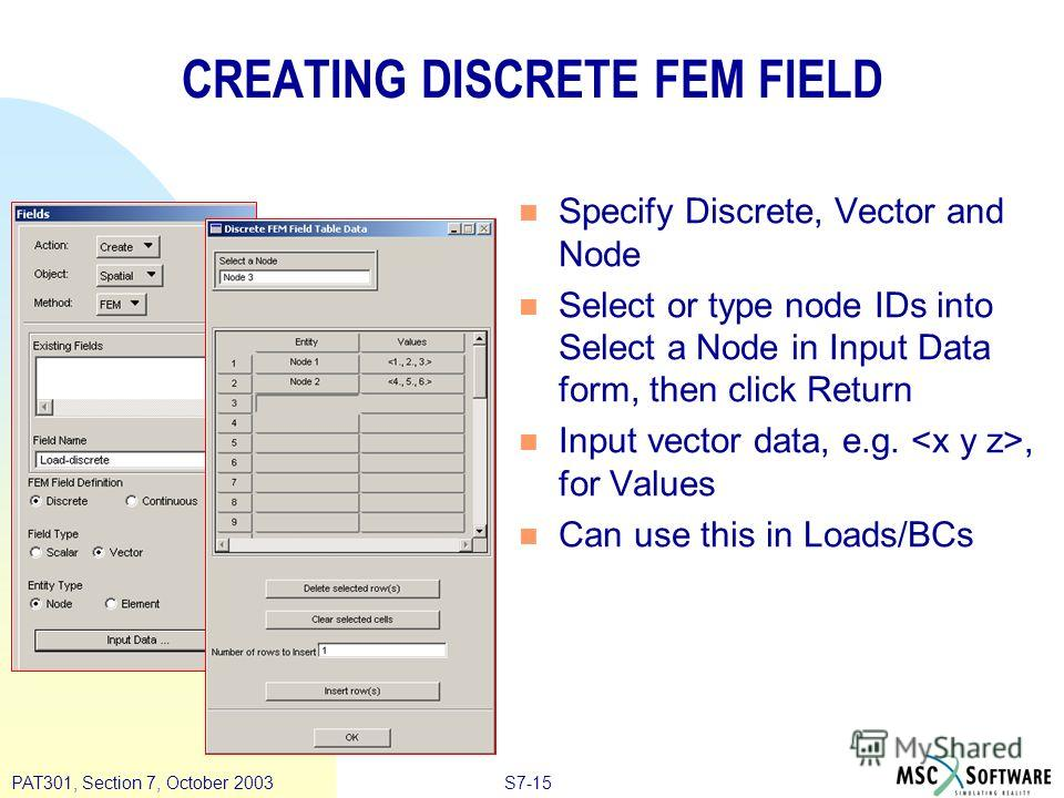 S7-15PAT301, Section 7, October 2003 CREATING DISCRETE FEM FIELD n Specify Discrete, Vector and Node n Select or type node IDs into Select a Node in Input Data form, then click Return n Input vector data, e.g., for Values n Can use this in Loads/BCs
