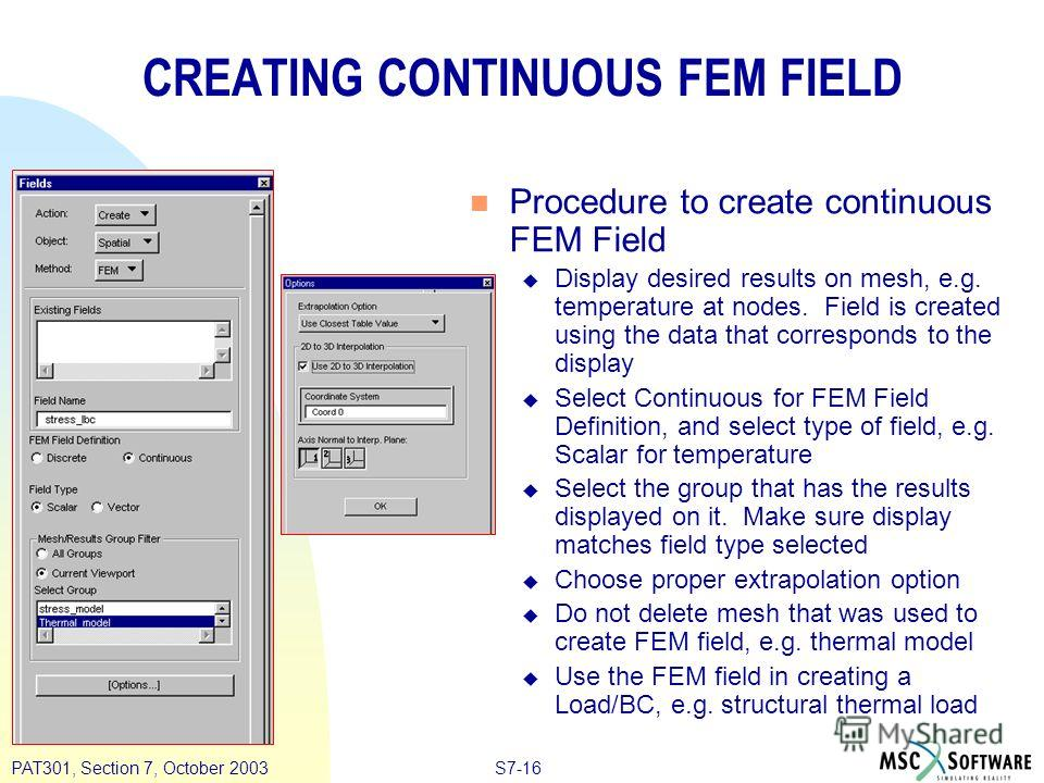 S7-16PAT301, Section 7, October 2003 CREATING CONTINUOUS FEM FIELD n Procedure to create continuous FEM Field u Display desired results on mesh, e.g. temperature at nodes. Field is created using the data that corresponds to the display u Select Conti
