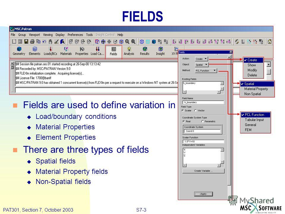S7-3PAT301, Section 7, October 2003 FIELDS n Fields are used to define variation in u Load/boundary conditions u Material Properties u Element Properties n There are three types of fields u Spatial fields u Material Property fields u Non-Spatial fiel