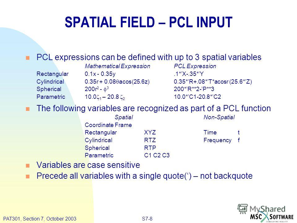 S7-8PAT301, Section 7, October 2003 SPATIAL FIELD – PCL INPUT n PCL expressions can be defined with up to 3 spatial variables Mathematical ExpressionPCL Expression Rectangular0.1x - 0.35y.1*X-.35*Y Cylindrical0.35r + 0.08 acos(25.6z)0.35*R+.08*T*acos