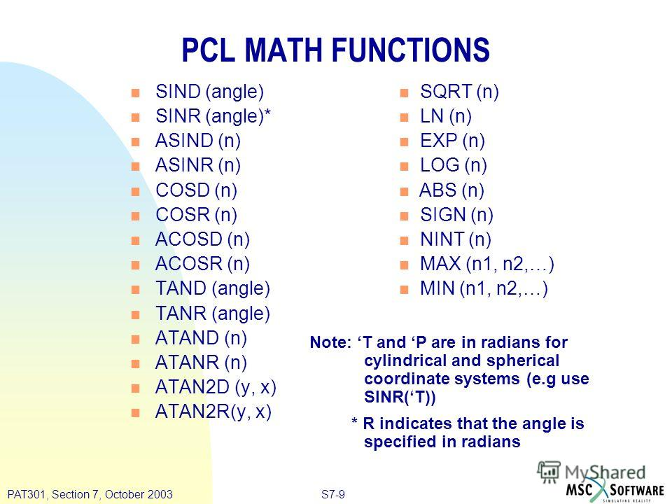 S7-9PAT301, Section 7, October 2003 PCL MATH FUNCTIONS n SIND (angle) n SINR (angle)* n ASIND (n) n ASINR (n) n COSD (n) n COSR (n) n ACOSD (n) n ACOSR (n) n TAND (angle) n TANR (angle) n ATAND (n) n ATANR (n) n ATAN2D (y, x) n ATAN2R(y, x) Note: T a