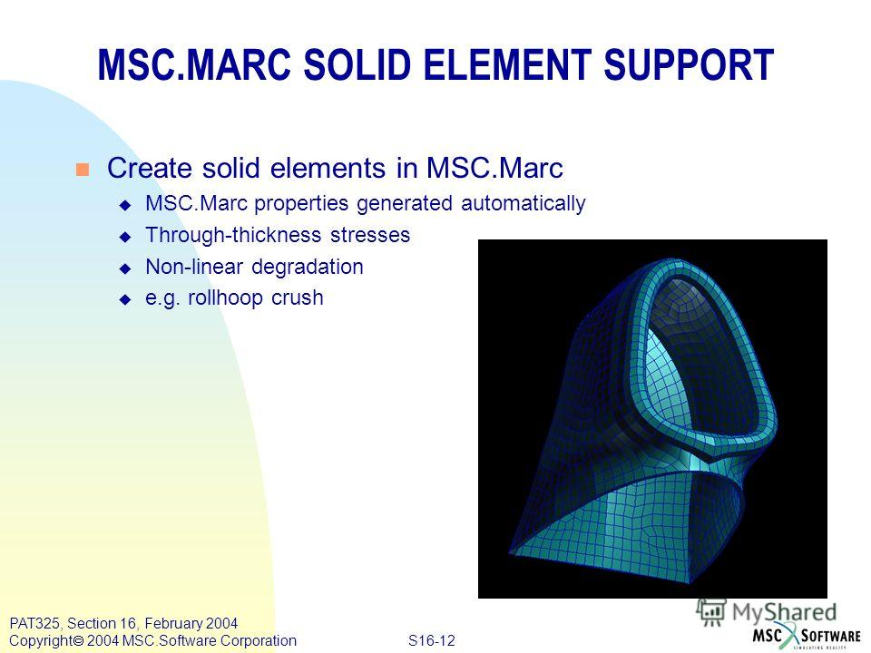 S16-12 PAT325, Section 16, February 2004 Copyright 2004 MSC.Software Corporation MSC.MARC SOLID ELEMENT SUPPORT n Create solid elements in MSC.Marc u MSC.Marc properties generated automatically u Through-thickness stresses u Non-linear degradation u