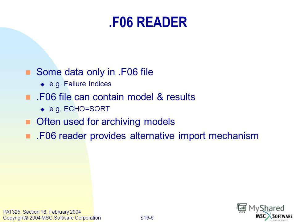 S16-6 PAT325, Section 16, February 2004 Copyright 2004 MSC.Software Corporation.F06 READER n Some data only in.F06 file u e.g. Failure Indices n.F06 file can contain model & results u e.g. ECHO=SORT n Often used for archiving models n.F06 reader prov