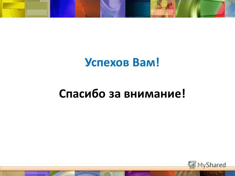 Успехов Вам! Спасибо за внимание!