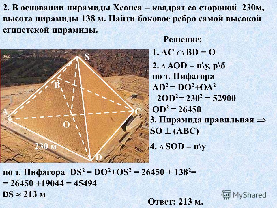 2. В основании пирамиды Хеопса – квадрат со стороной 230 м, высота пирамиды 138 м. Найти боковое ребро самой высокой египетской пирамиды. О 230 м S D С В А Решение: 1. AC ВD = О 3. Пирамида правильная SО (АВС) 4. SОD – п\у по т. Пифагора DS 2 = DО 2