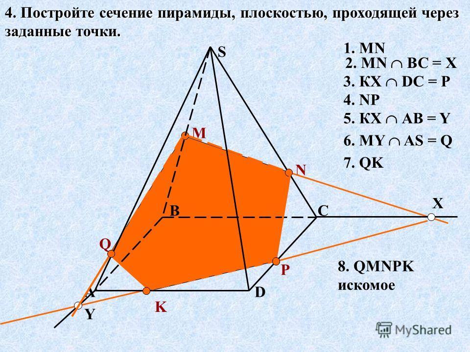 4. Постройте сечение пирамиды, плоскостью, проходящей через заданные точки. А BC D S M N K X P Y Q 1. MN 2. MN ВС = Х 3. КХ DС = Р 4. NP 5. КХ АВ = Y 6. MY AS = Q 7. QK 8. QMNPK искомое