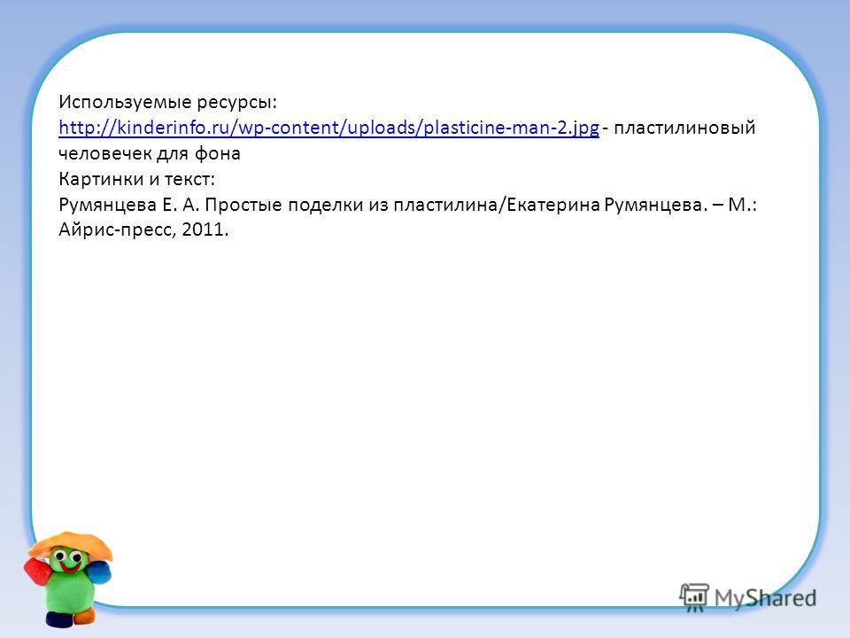 Используемые ресурсы: http://kinderinfo.ru/wp-content/uploads/plasticine-man-2.jpghttp://kinderinfo.ru/wp-content/uploads/plasticine-man-2. jpg - пластилиновый человечек для фона Картинки и текст: Румянцева Е. А. Простые поделки из пластилина/Екатери