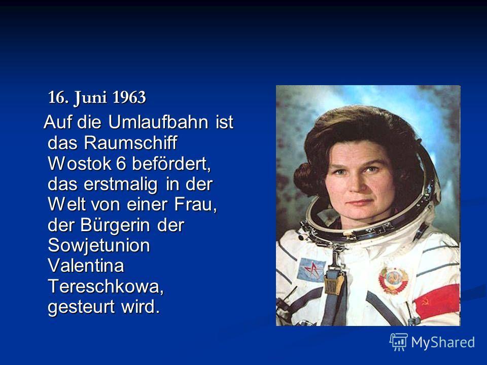 16. Juni 1963 16. Juni 1963 Auf die Umlaufbahn ist das Raumschiff Wostok 6 befördert, das erstmalig in der Welt von einer Frau, der Bürgerin der Sowjetunion Valentina Tereschkowa, gesteurt wird. Auf die Umlaufbahn ist das Raumschiff Wostok 6 beförder