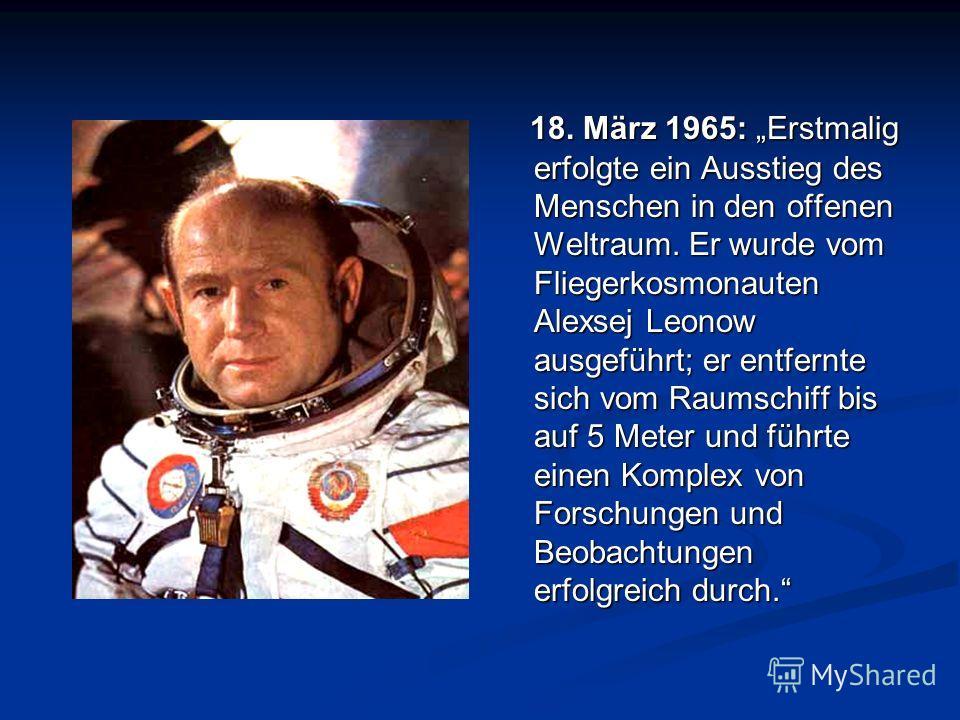 18. März 1965: Erstmalig erfolgte ein Ausstieg des Menschen in den offenen Weltraum. Er wurde vom Fliegerkosmonauten Alexsej Leonow ausgeführt; er entfernte sich vom Raumschiff bis auf 5 Meter und führte einen Komplex von Forschungen und Beobachtunge