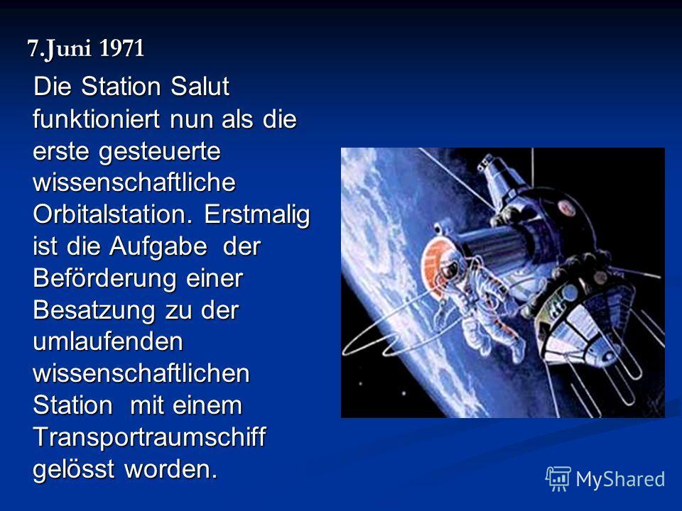 7. Juni 1971 7. Juni 1971 Die Station Salut funktioniert nun als die erste gesteuerte wissenschaftliche Orbitalstation. Erstmalig ist die Aufgabe der Beförderung einer Besatzung zu der umlaufenden wissenschaftlichen Station mit einem Transportraumsch