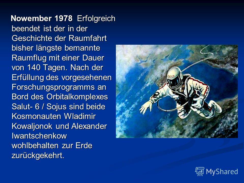 Nowember 1978 Erfolgreich beendet ist der in der Geschichte der Raumfahrt bisher längste bemannte Raumflug mit einer Dauer von 140 Tagen. Nach der Erfüllung des vorgesehenen Forschungsprogramms an Bord des Orbitalkomplexes Salut- 6 / Sojus sind beide