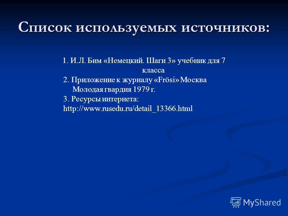 Список используемых источников: 1. И.Л. Бим «Немецкий. Шаги 3» учебник для 7 класса 2. Приложение к журналу «Frösi» Москва Молодая гвардия 1979 г. 3. Ресурсы интернета: http://www.rusedu.ru/detail_13366.html