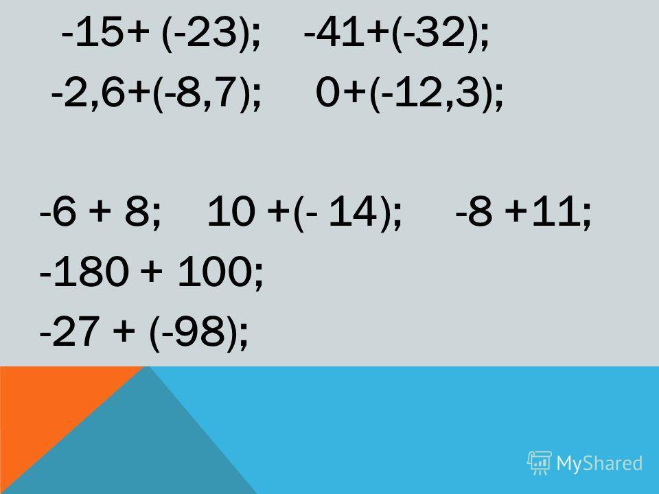 -15+ (-23); -41+(-32); -2,6+(-8,7); 0+(-12,3); -6 + 8; 10 +(- 14); -8 +11; -180 + 100; -27 + (-98);