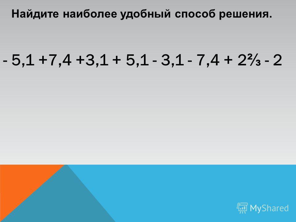 Найдите наиболее удобный способ решения. - 5,1 +7,4 +3,1 + 5,1 - 3,1 - 7,4 + 2 - 2