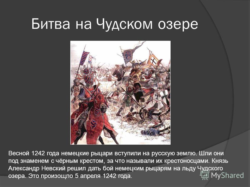 Битва на Чудском озере Весной 1242 года немецкие рыцари вступили на русскую землю. Шли они под знаменем с чёрным крестом, за что называли их крестоносцами. Князь Александр Невский решил дать бой немецким рыцарям на льду Чудского озера. Это произощло