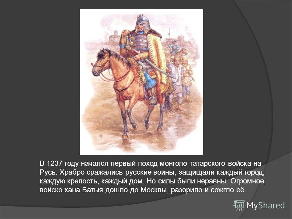 В 1237 году начался первый поход монголо-татарского войска на Русь. Храбро сражались русские воины, защищали каждый город, каждую крепость, каждый дом. Но силы были неравны. Огромное войско хана Батыя дошло до Москвы, разорило и сожгло её.