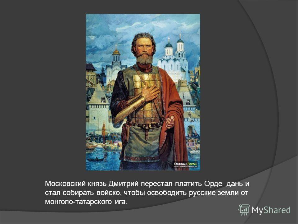 Московский князь Дмитрий перестал платить Орде дань и стал собирать войско, чтобы освободить русские земли от монголо-татарского ига.