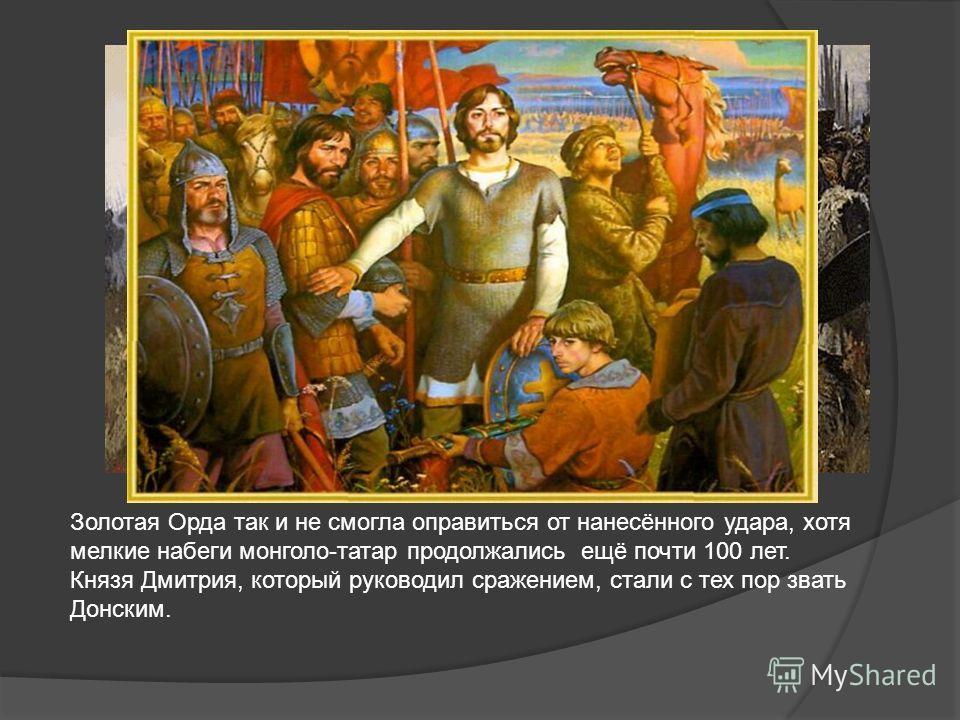 Золотая Орда так и не смогла оправиться от нанесённого удара, хотя мелкие набеги монголо-татар продолжались ещё почти 100 лет. Князя Дмитрия, который руководил сражением, стали с тех пор звать Донским.
