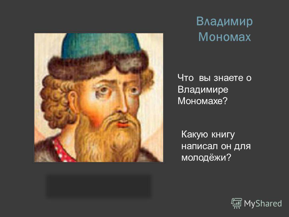 Владимир Мономах Что вы знаете о Владимире Мономахе? Какую книгу написал он для молодёжи?