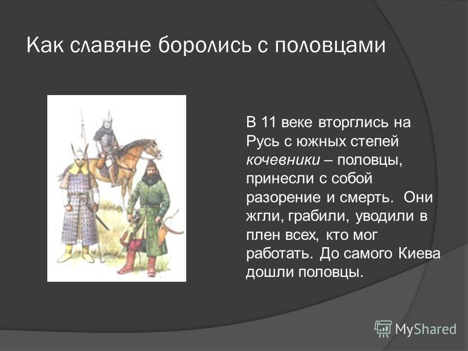 Как славяне боролись с половцами В 11 веке вторглись на Русь с южных степей кочевники – половцы, принесли с собой разорение и смерть. Они жгли, грабили, уводили в плен всех, кто мог работать. До самого Киева дошли половцы.