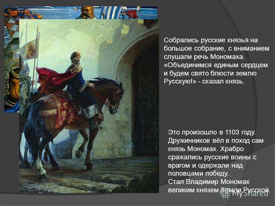 Собрались русские князья на большое собрание, с вниманием слушали речь Мономаха. «Объединимся единым сердцем и будем свято блюсти землю Русскую!» - сказал князь. Это произошло в 1103 году. Дружинников вёл в поход сам князь Мономах. Храбро сражались р