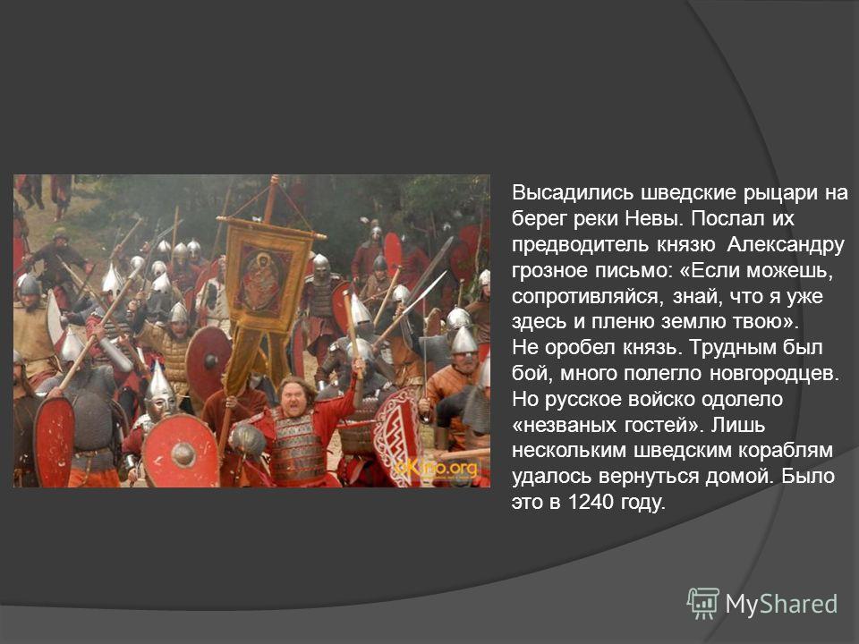 Высадились шведские рыцари на берег реки Невы. Послал их предводитель князю Александру грозное письмо: «Если можешь, сопротивляйся, знай, что я уже здесь и пленю землю твою». Не оробел князь. Трудным был бой, много полегло новгородцев. Но русское вой