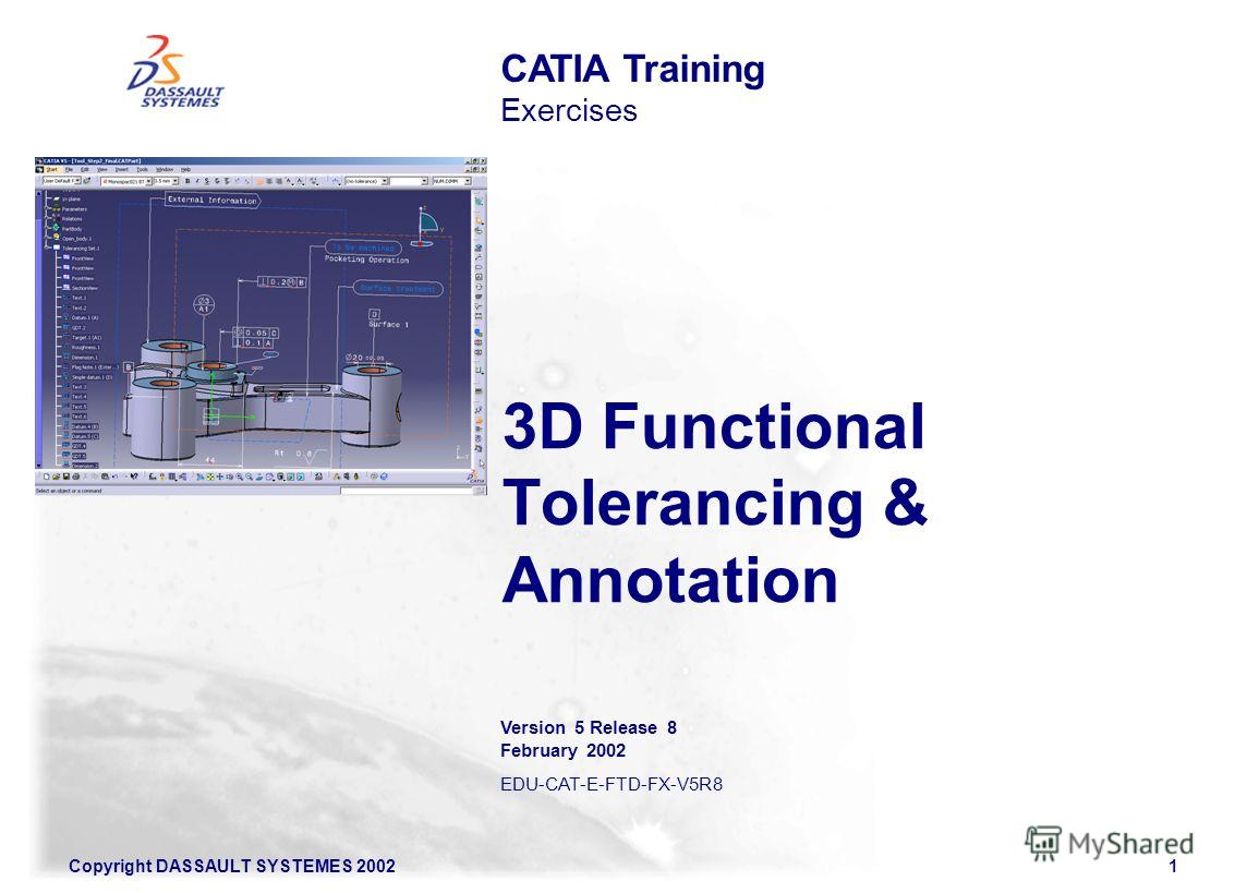Copyright DASSAULT SYSTEMES 20021 3D Functional Tolerancing & Annotation CATIA Training Exercises Version 5 Release 8 February 2002 EDU-CAT-E-FTD-FX-V5R8