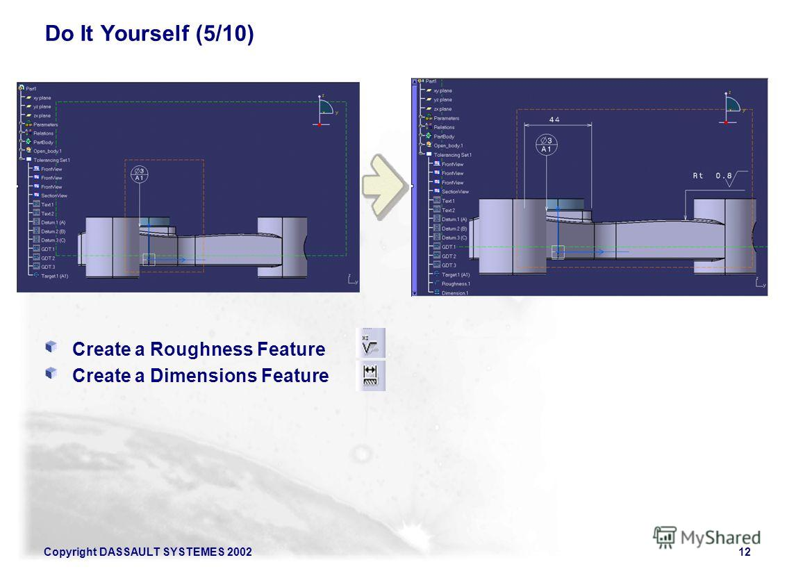 Copyright DASSAULT SYSTEMES 200212 Do It Yourself (5/10) Create a Roughness Feature Create a Dimensions Feature