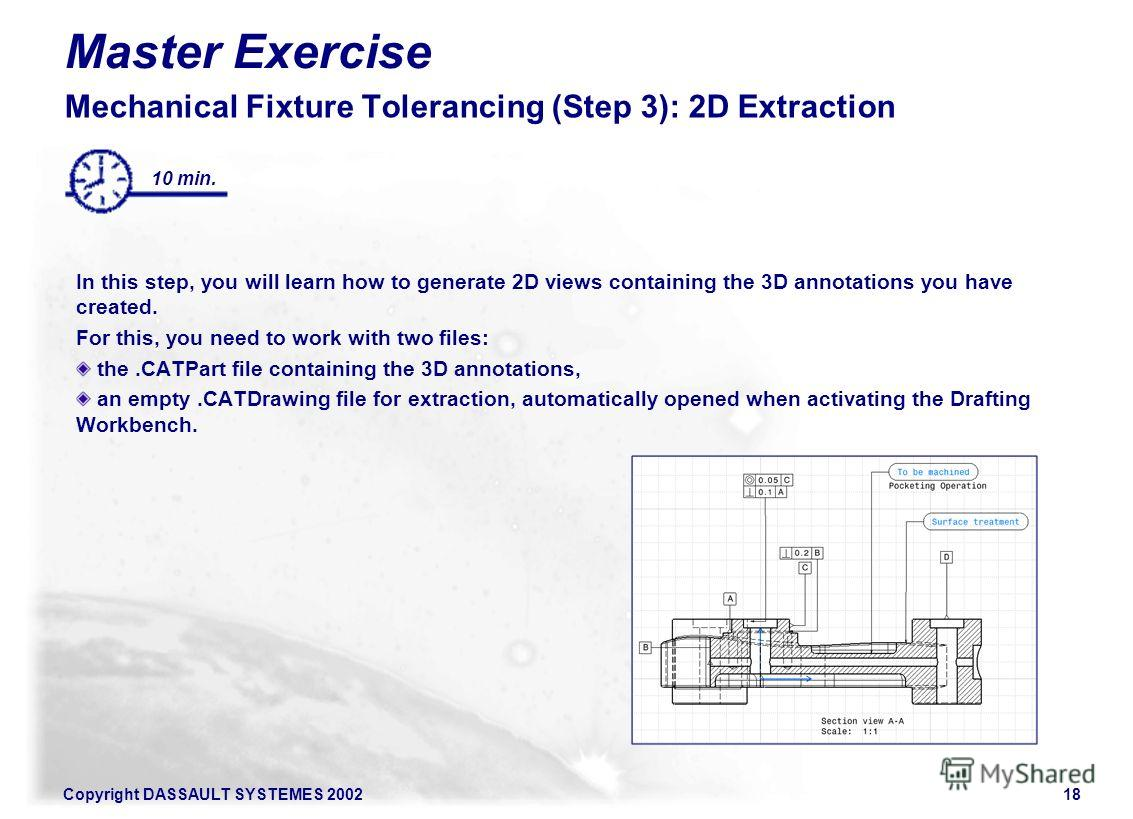 Copyright DASSAULT SYSTEMES 200218 Master Exercise Mechanical Fixture Tolerancing (Step 3): 2D Extraction In this step, you will learn how to generate 2D views containing the 3D annotations you have created. For this, you need to work with two files: