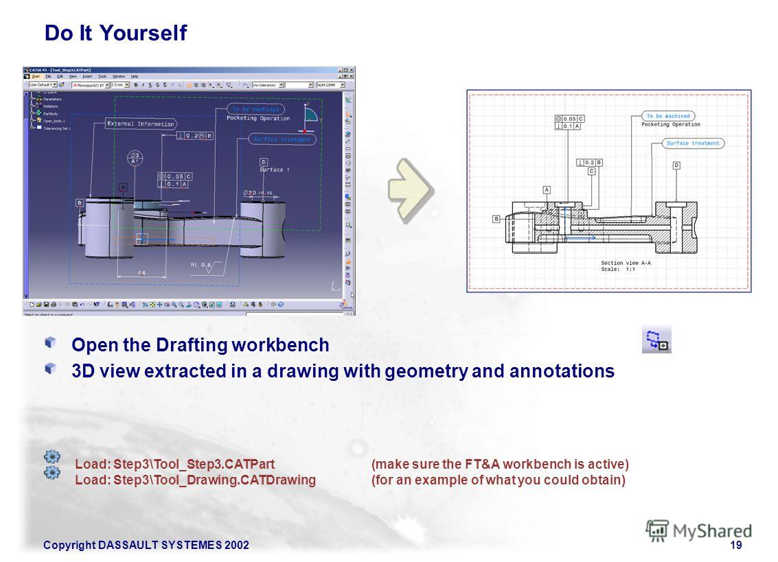 Copyright DASSAULT SYSTEMES 200219 Do It Yourself Open the Drafting workbench 3D view extracted in a drawing with geometry and annotations Load: Step3\Tool_Step3.CATPart(make sure the FT&A workbench is active) Load: Step3\Tool_Drawing.CATDrawing(for